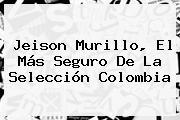 Jeison Murillo, El Más Seguro De La <b>Selección Colombia</b>
