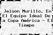 <b>Jeison Murillo</b>, En El Equipo Ideal De La Copa América - El Tiempo