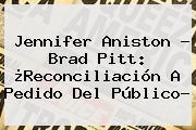 <b>Jennifer Aniston</b> - Brad Pitt: ¿Reconciliación A Pedido Del Público?
