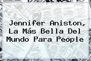 <b>Jennifer Aniston</b>, La Más Bella Del Mundo Para People