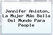 <b>Jennifer Aniston</b>, La Mujer Más Bella Del Mundo Para People