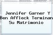 <b>Jennifer Garner</b> Y Ben Affleck Terminan Su Matrimonio