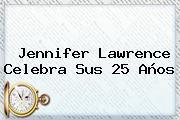 <b>Jennifer Lawrence</b> Celebra Sus 25 Años