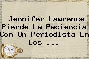 <b>Jennifer Lawrence</b> Pierde La Paciencia Con Un Periodista En Los <b>...</b>