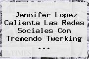<b>Jennifer Lopez</b> Calienta Las Redes Sociales Con Tremendo Twerking ...