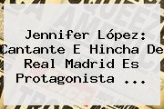 <b>Jennifer López</b>: Cantante E Hincha De Real Madrid Es Protagonista <b>...</b>