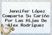 <b>Jennifer López</b> Comparte Su Cariño Por Las Hijas De Alex Rodríguez