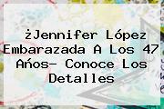 ¿<b>Jennifer López Embarazada</b> A Los 47 Años? Conoce Los Detalles