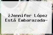¿<b>Jennifer López</b> Está Embarazada?