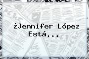 ¿<b>Jennifer López</b> Está...
