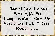 <b>Jennifer Lopez</b> Festejó Su Cumpleaños Con Un Vestido Hot Y Sin Ropa <b>...</b>