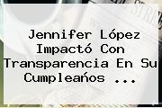 <b>Jennifer López</b> Impactó Con Transparencia En Su Cumpleaños <b>...</b>