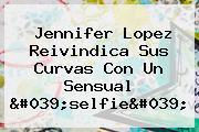 <b>Jennifer Lopez</b> Reivindica Sus Curvas Con Un Sensual &#039;selfie&#039;