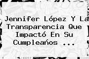 <b>Jennifer López</b> Y La Transparencia Que Impactó En Su Cumpleaños