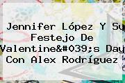 <b>Jennifer López</b> Y Su Festejo De Valentine&#039;s Day Con Alex Rodríguez