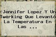 <b>Jennifer Lopez</b> Y Un Twerking Que Levantó La Temperatura En Las ...