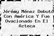 Jérémy Ménez Debutó Con <b>América</b> Y Fue Ovacionado En El Azteca