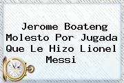 <b>Jerome Boateng</b> Molesto Por Jugada Que Le Hizo Lionel Messi