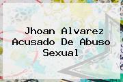 <b>Jhoan Alvarez</b> Acusado De Abuso Sexual