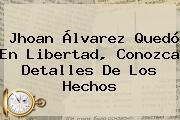 <b>Jhoan Álvarez</b> Quedó En Libertad, Conozca Detalles De Los Hechos