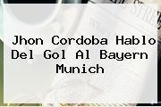 Jhon Cordoba Hablo Del Gol Al <b>Bayern Munich</b>