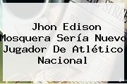 <b>Jhon Edison Mosquera</b> Sería Nuevo Jugador De Atlético Nacional