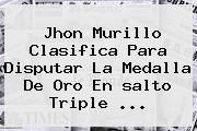 Jhon Murillo Clasifica Para Disputar La Medalla De Oro En <b>salto Triple</b> ...
