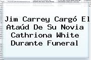 Jim Carrey Cargó El Ataúd De Su Novia <b>Cathriona White</b> Durante Funeral
