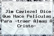 <b>Jim Caviezel</b> Dice Que Hace Películas Para ?traer Almas A Cristo?