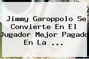 <b>Jimmy Garoppolo</b> Se Convierte En El Jugador Mejor Pagado En La ...