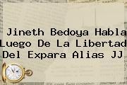 <b>Jineth Bedoya</b> Habla Luego De La Libertad Del Expara Alias JJ