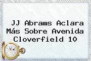 JJ Abrams Aclara Más Sobre Avenida <b>Cloverfield</b> 10