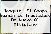 Joaquín ?El <b>Chapo</b>? <b>Guzmán</b> Es Trasladado De Nuevo Al Altiplano