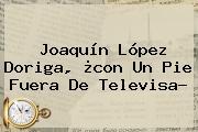 Joaquín López Doriga, ¿con Un Pie Fuera De <b>Televisa</b>?