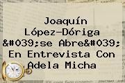 <b>Joaquín López</b>-<b>Dóriga</b> 'se Abre' En Entrevista Con Adela Micha