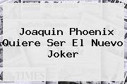 <b>Joaquin Phoenix</b> Quiere Ser El Nuevo Joker