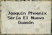<b>Joaquin Phoenix</b> Sería El Nuevo Guasón