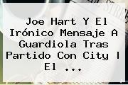 <b>Joe Hart</b> Y El Irónico Mensaje A Guardiola Tras Partido Con City | El ...