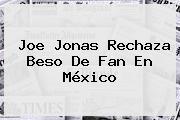 <b>Joe Jonas</b> Rechaza Beso De Fan En México