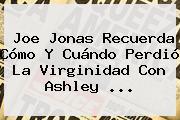 Joe Jonas Recuerda Cómo Y Cuándo Perdió La Virginidad Con <b>Ashley</b> ...