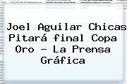 Joel Aguilar Chicas Pitará <b>final Copa Oro</b> - La Prensa Gráfica