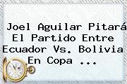 Joel Aguilar Pitará El Partido Entre Ecuador Vs. Bolivia En <b>Copa</b> <b>...</b>