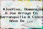 #JoeVive, Homenaje A <b>Joe Arroyo</b> En Barranquilla A Cinco Años De ...