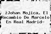 ¿Johan Mojica, El Recambio De Marcelo En <b>Real Madrid</b>?