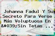 Johanna Fadul Y Su Secreto Para Verse Más Voluptuosa En &#039;<b>Sin Tetas</b> ...