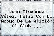 John Alexánder <b>Vélez</b>, Feliz Con El Apoyo De La Afición Al Club ...