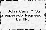 <b>John Cena</b> Y Su Inesperado Regreso A La WWE