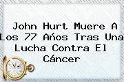<b>John Hurt</b> Muere A Los 77 Años Tras Una Lucha Contra El Cáncer
