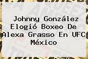 Johnny González Elogió Boxeo De <b>Alexa Grasso</b> En UFC México
