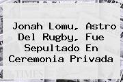 <b>Jonah Lomu</b>, Astro Del Rugby, Fue Sepultado En Ceremonia Privada